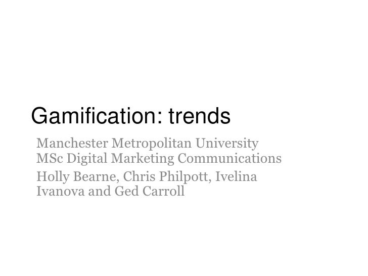Gamification: trendsManchester Metropolitan UniversityMSc Digital Marketing CommunicationsHolly Bearne, Chris Philpott, Iv...