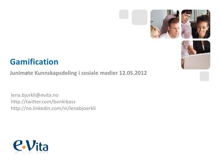 GamificationJunimøte Kunnskapsdeling i sosiale medier 12.05.2012lena.bjorkli@evita.nohttp://twitter.com/bonkibasshttp://no...