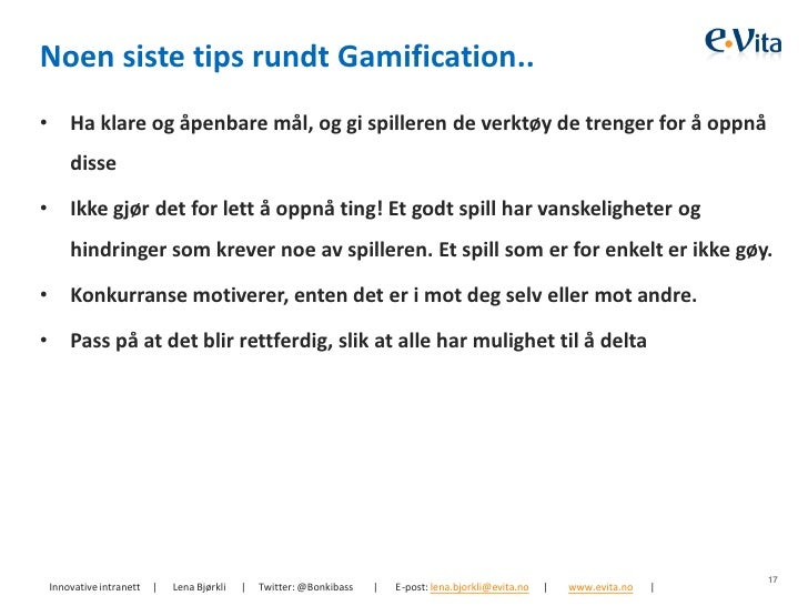 Noen siste tips rundt Gamification..•       Ha klare og åpenbare mål, og gi spilleren de verktøy de trenger for å oppnå   ...