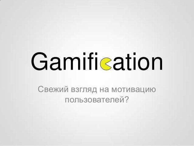 Gamifi ationСвежий взгляд на мотивацию     пользователей?
