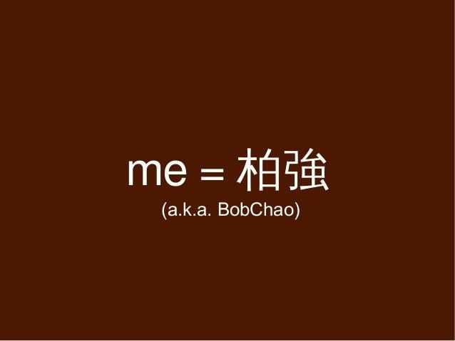 me = 柏強 (a.k.a. BobChao)