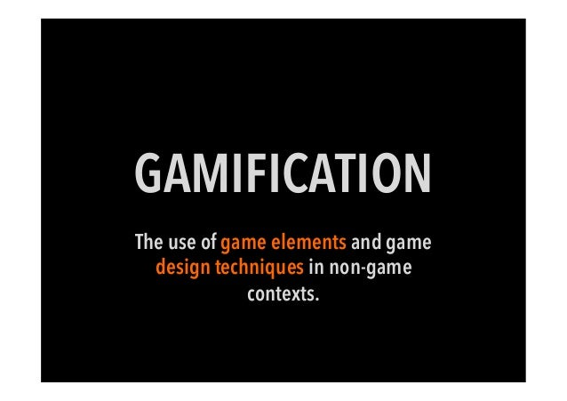 GAMIFICATIONThe use of game elements and gamedesign techniques in non-gamecontexts.