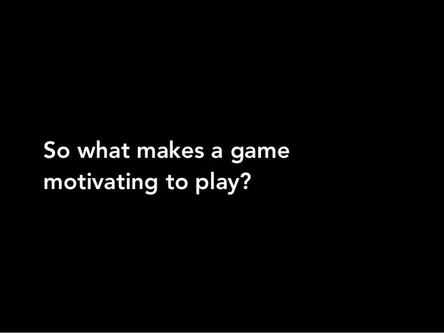 So what makes a gamemotivating to play?