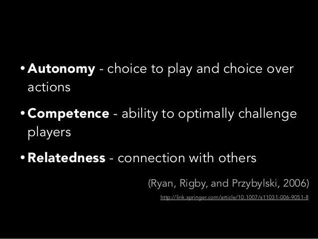 • Autonomy - choice to play and choice overactions• Competence - ability to optimally challengeplayers• Relatedness - conn...