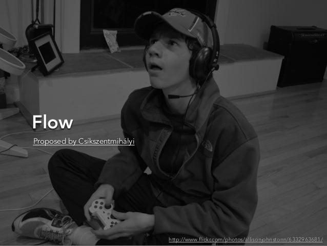 Flowhttp://www.flickr.com/photos/allisonjohnstonn/6332963681/Proposed by Csíkszentmihályi