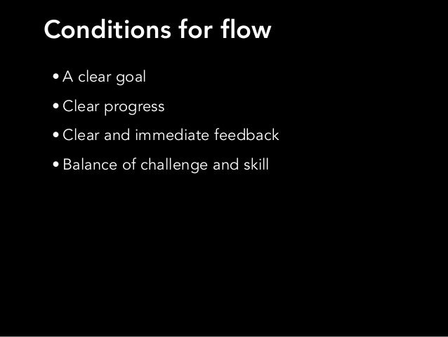 • A clear goal• Clear progress• Clear and immediate feedback• Balance of challenge and skillConditions for flow