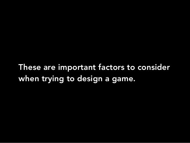 These are important factors to considerwhen trying to design a game.