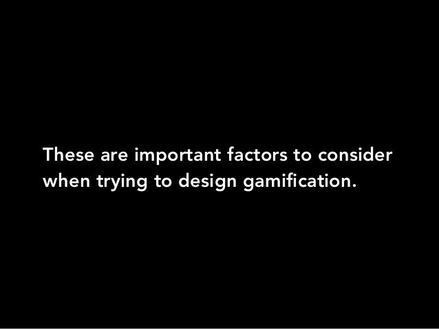 These are important factors to considerwhen trying to design gamification.