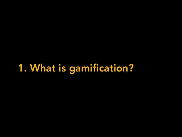 1. What is gamification?