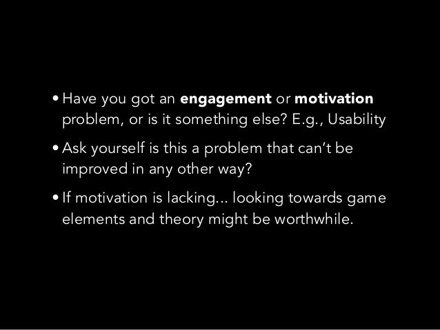 • Have you got an engagement or motivationproblem, or is it something else? E.g., Usability• Ask yourself is this a proble...