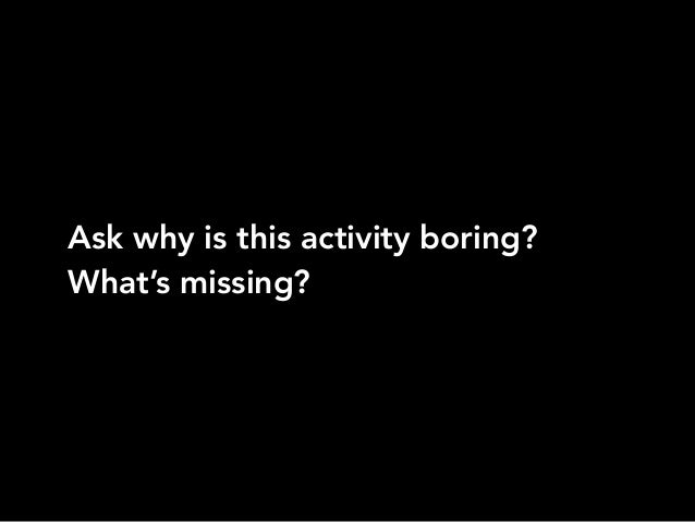 Ask why is this activity boring?What's missing?