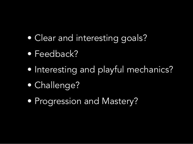 • Clear and interesting goals?• Feedback?• Interesting and playful mechanics?• Challenge?• Progression and Mastery?