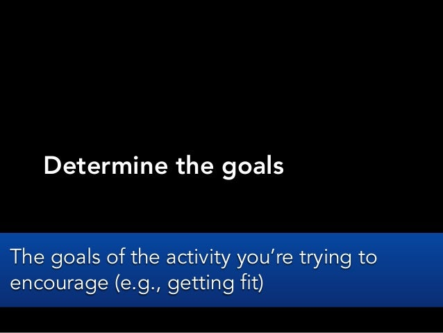 Determine the goalsThe goals of the activity you're trying toencourage (e.g., getting fit)