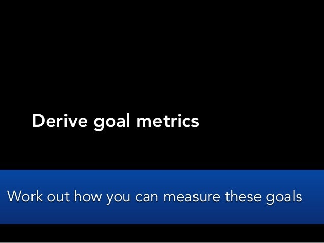 Derive goal metricsWork out how you can measure these goals