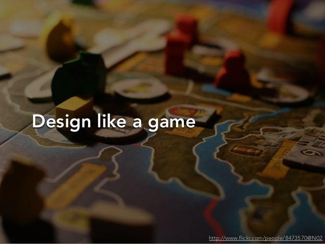 Design like a gamehttp://www.flickr.com/people/8473570@N02