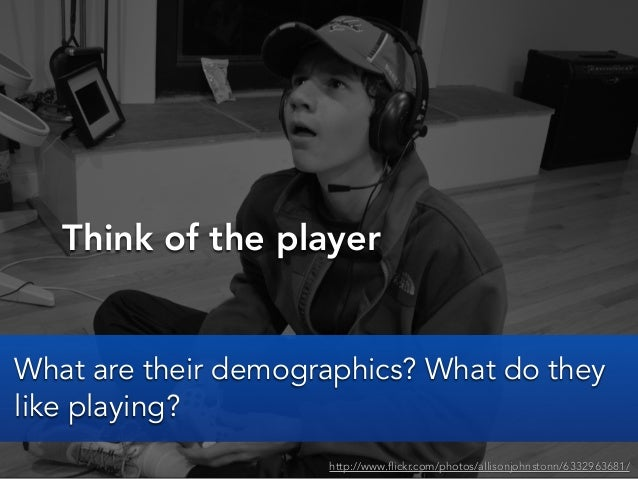 Think of the playerhttp://www.flickr.com/photos/allisonjohnstonn/6332963681/What are their demographics? What do theylike ...