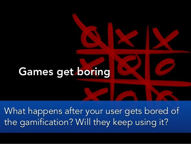 Games get boringWhat happens after your user gets bored ofthe gamification? Will they keep using it?