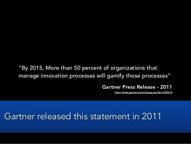 """""""By 2015, More than 50 percent of organizations thatmanage innovation processes will gamify those processes""""Gartner Press ..."""