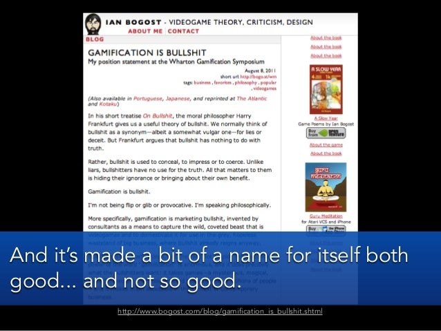 http://www.bogost.com/blog/gamification_is_bullshit.shtmlAnd it's made a bit of a name for itself bothgood... and not so g...