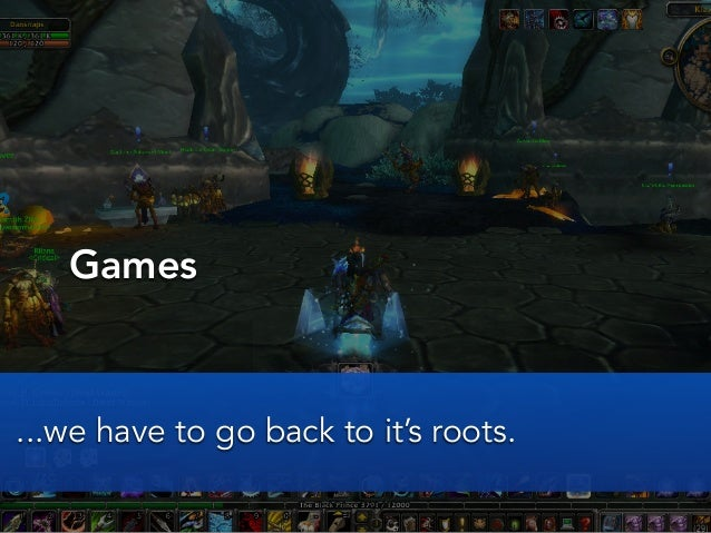 Games...we have to go back to it's roots.
