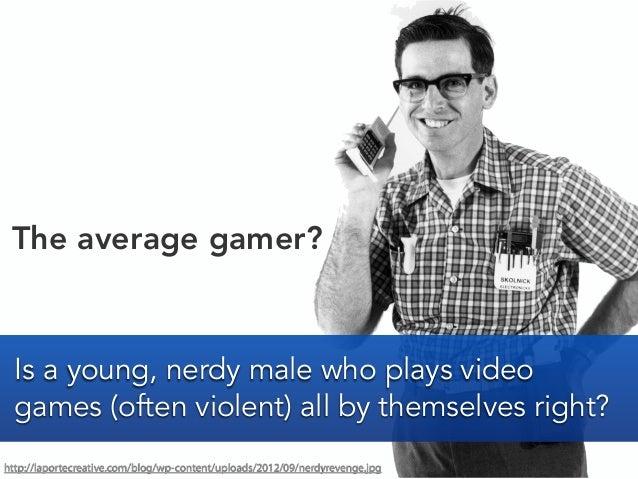 http://laportecreative.com/blog/wp-content/uploads/2012/09/nerdyrevenge.jpgThe average gamer?Is a young, nerdy male who pl...