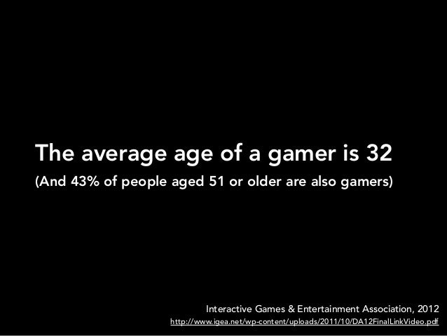 The average age of a gamer is 32Interactive Games & Entertainment Association, 2012http://www.igea.net/wp-content/uploads/...