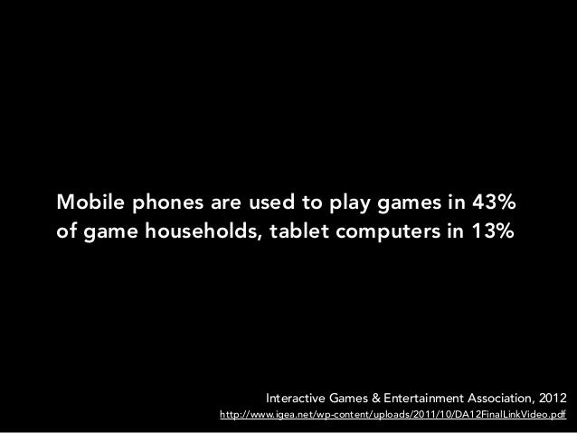 Mobile phones are used to play games in 43%of game households, tablet computers in 13%Interactive Games & Entertainment As...