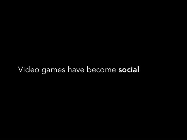 Video games have become social