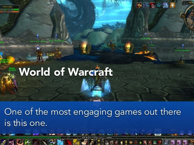 World of WarcraftOne of the most engaging games out thereis this one.