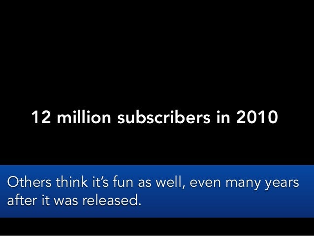 12 million subscribers in 2010Others think it's fun as well, even many yearsafter it was released.