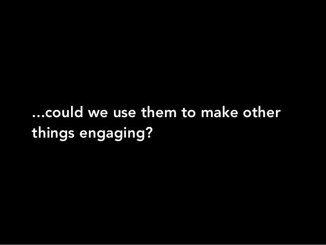 ...could we use them to make otherthings engaging?