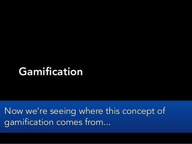 GamificationNow we're seeing where this concept ofgamification comes from...
