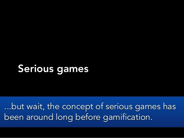 Serious games...but wait, the concept of serious games hasbeen around long before gamification.
