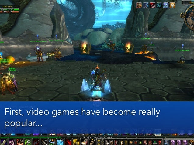 First, video games have become reallypopular...