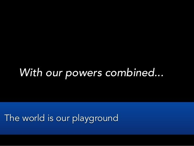 With our powers combined...The world is our playground