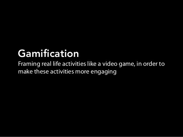 Framing real life activities like a video game, in order tomake these activities more engagingGamification