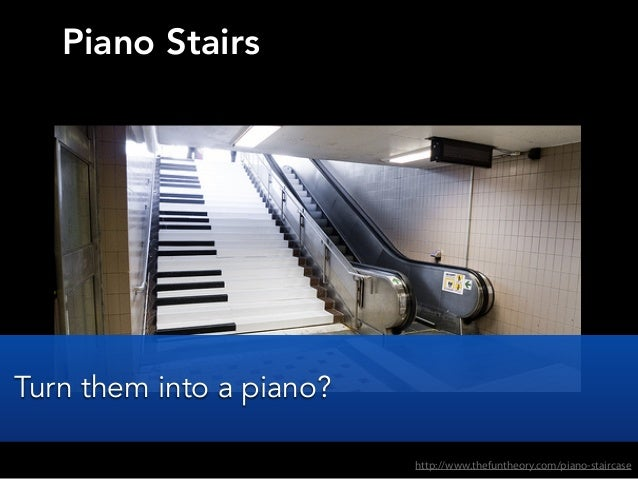 Piano Stairshttp://www.thefuntheory.com/piano-staircaseTurn them into a piano?