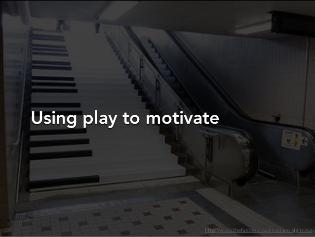 Using play to motivatehttp://www.thefuntheory.com/piano-staircase