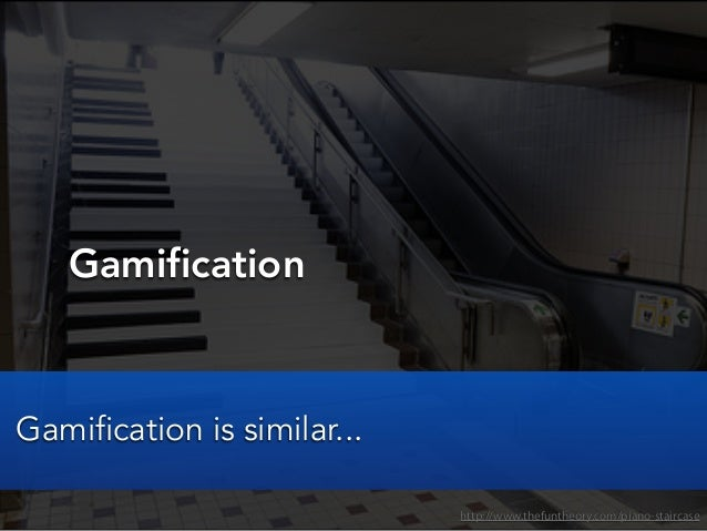 Gamificationhttp://www.thefuntheory.com/piano-staircaseGamification is similar...