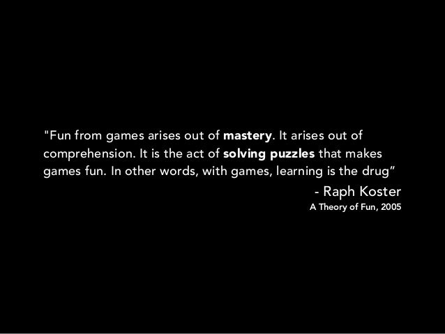 """""""Fun from games arises out of mastery. It arises out ofcomprehension. It is the act of solving puzzles that makesgames fun..."""