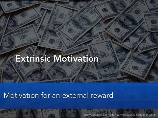Extrinsic Motivationhttp://2bgr8stock.deviantart.com/art/Money-Cash-113445826Motivation for an external reward