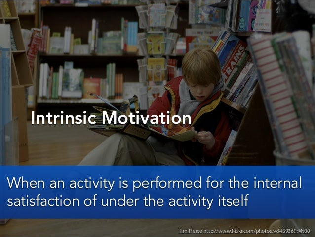 Intrinsic MotivationTim Pierce http://www.flickr.com/photos/48439369@N00When an activity is performed for the internalsati...