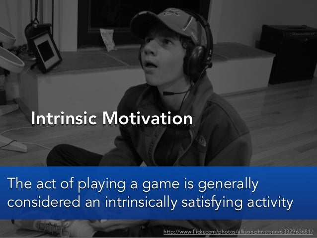 Intrinsic Motivationhttp://www.flickr.com/photos/allisonjohnstonn/6332963681/The act of playing a game is generallyconside...