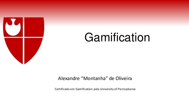 "Gamification Alexandre ""Montanha"" de Oliveira Certificado em Gamification pela University of Pennsylvania"