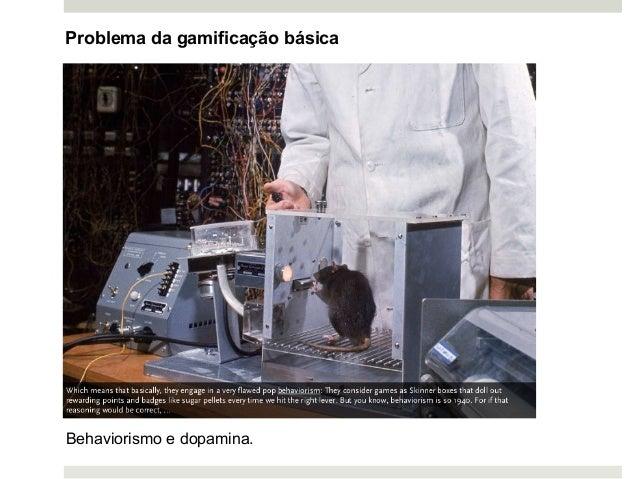 Problema da gamificação básica Behaviorismo e dopamina.