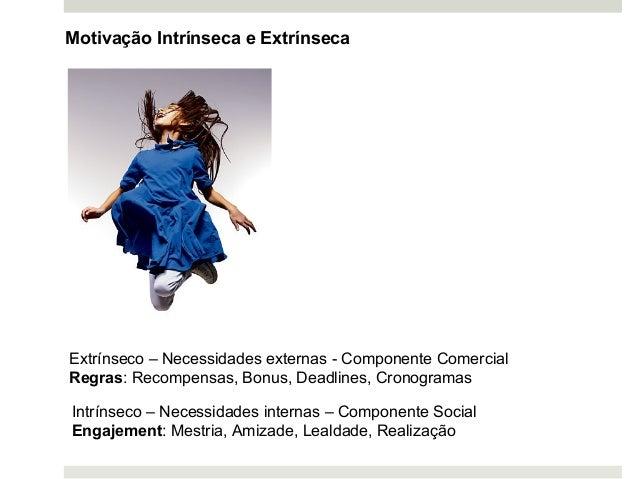 Motivação Intrínseca e Extrínseca Intrínseco – Necessidades internas – Componente Social Engajement: Mestria, Amizade, Lea...