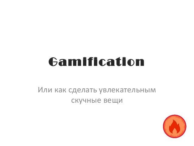 Gamification Или как сделать увлекательным скучные вещи