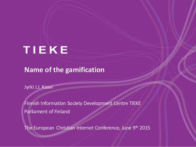 Name of the gamification Jyrki J.J. Kasvi Finnish Information Society Development Centre TIEKE Parliament of Finland The E...