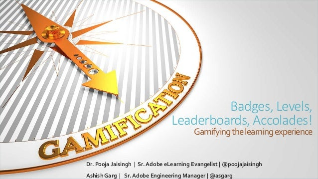 Badges, Levels, Leaderboards, Accolades! Gamifyingthelearningexperience Dr. Pooja Jaisingh | Sr. Adobe eLearning Evangelis...