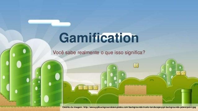 Você sabe realmente o que isso significa? Gamification Crédito da imagem: http://www.pptbackgroundstemplates.com/backgroun...